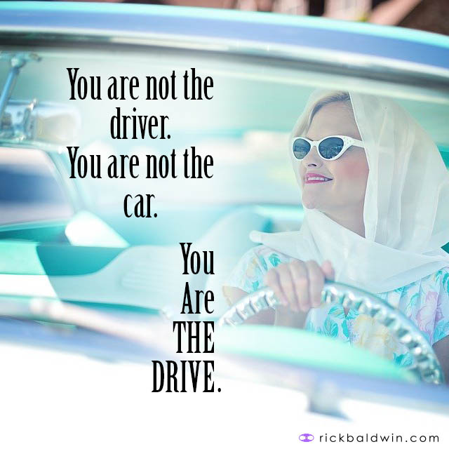 You are not the driver. You are not the car. You are THE DRIVE.