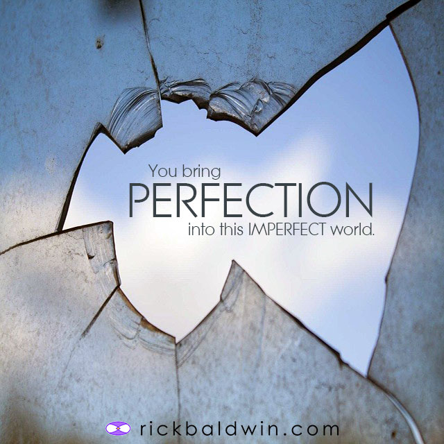 You bring PERFECTION into an imperfect world.
