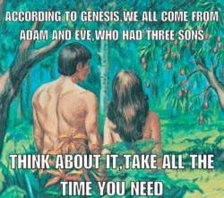 According to Genesis, we all come from Adam and Eve, who had three sons. Think about it. Take all the time you need.