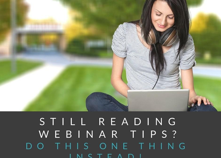 Still Reading Webinar Tips? Do This Instead!