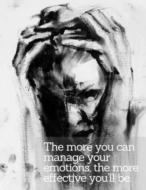 The More You Can Manage Your Emotions, the More Effective You'll Be