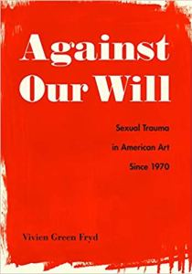 Vivien Green Fryd's Against Our Will: Sexual Trauma in American Art Since 1970
