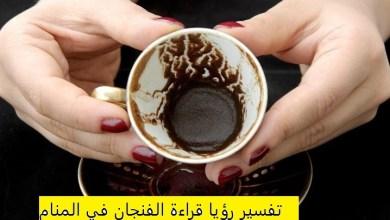 Photo of تفسير رؤيا قراءة الفنجان في المنام