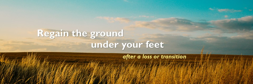 Regain the ground under your feet after a loss or transition.