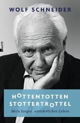 Wolf Schneider: Hottentottenstottertrottel. Mein langes, wunderliches Leben