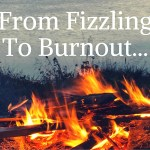 From Fizzling to Burnout…