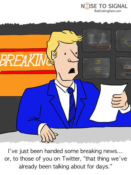 (TV news anchor) I've just been handed some breaking news... or to those of you on Twitter, 'that thing we've already been talking about for days.'