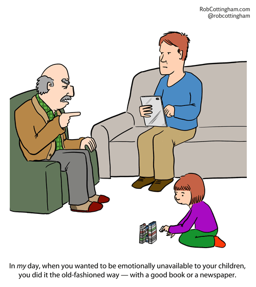 (grandfather to dad, who is using a tablet while his daughter plays on the floor) In my day, if you wanted to be emotionally unavailable to your children, you did it the old-fashioned way - with a good book or a newspaper.
