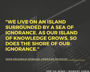 We live on an island surrounded by a sea of ignorance. As our island of knowledge grows, so does the shore of our ignorance. John Archibald Wheeler