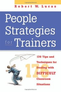 People Strategies for Trainers- 176 Tip and Techniques for Dealing with Difficult Classroom Situations by Robert W. Lucas
