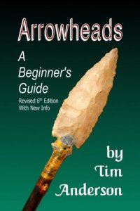 arrowheads a beginners guide the best arrowhead hunting book about hunting for indian arrowheads