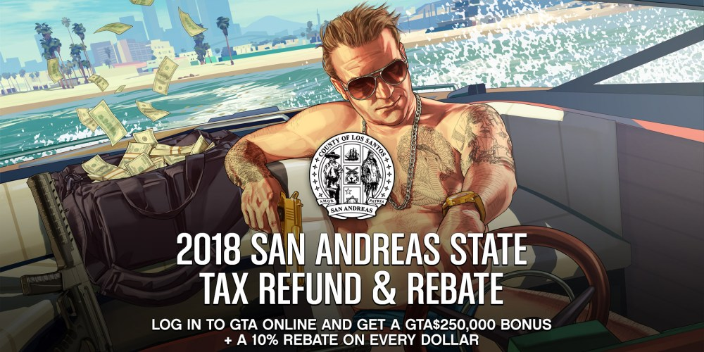 "Official GTA Online tax refund and rebate promotional image. It reads: ""2018 San Andreas State Tax Refund & Rebate. Log in to GTA Online and get a GTA$250,000 bonus + a 10% rebate on every dollar. All bonuses and rebates awarded Feb 27-March 6"