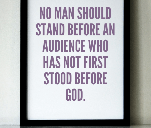 No man should stand before an audience who has not first stood before God.