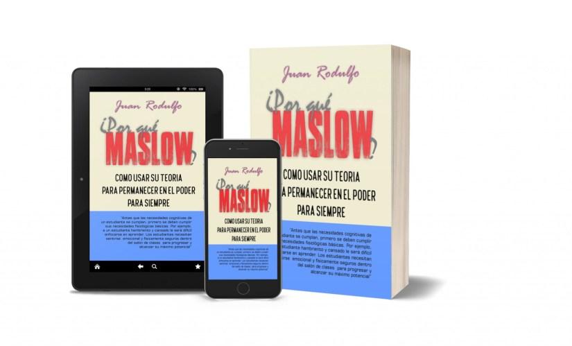 ¿POR QUÉ MASLOW?, Como usar su Teoría para permanecer en el Poder para Siempre