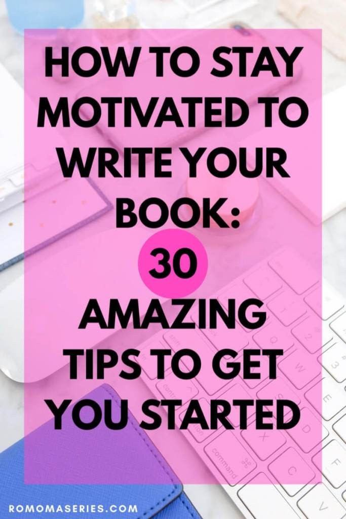 HOW TO STAY MOTIVATED TO WRITE YOUR BOOK: 30 AMAZING TIPS TO GET YOU STARTE