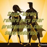 Super-heróis: roteiro para criar protagonistas com superpoderes
