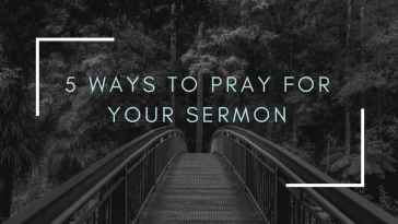 5 Ways to Pray For Your Sermon