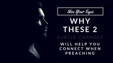 Use Your Eyes: Why These 2 Subtle Changes Will Help You Connect When Preaching
