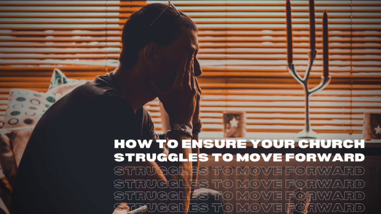 How to Ensure Your Church Struggles to Move Forward