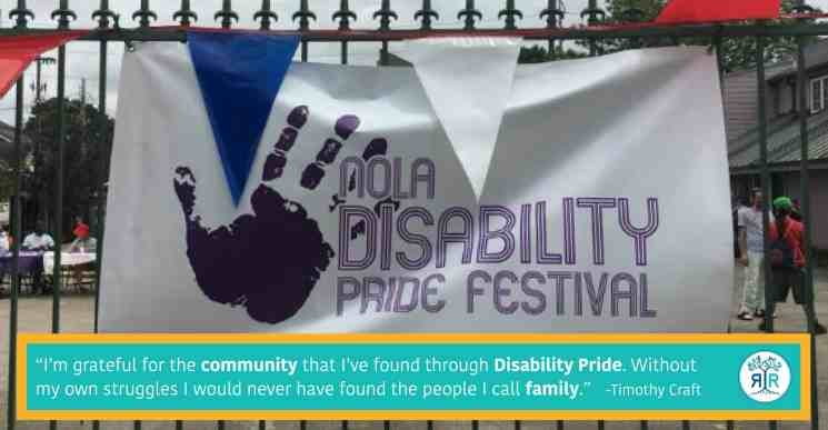 """Quote by Timothy Craft: """"""""I'm grateful for the community that I've found through Disability Pride. Without my own struggles I would never have found the people I call family."""" Sign with a handprint that reads """"NOLA Disability Pride Festival"""" hanging on a wrought iron gate."""
