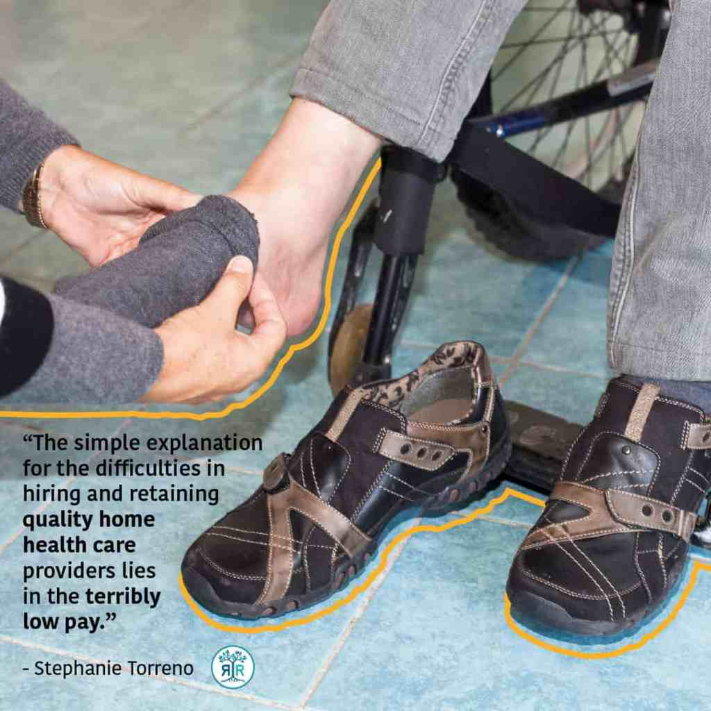 "Quote from Stephanie Torreno: ""The simple explanation for the difficulties in hiring and retaining quality home health care providers lies in the terribly low pay."" Photo showing a person kneeling down, assisting a person sitting in a wheelchair with putting on a sock."
