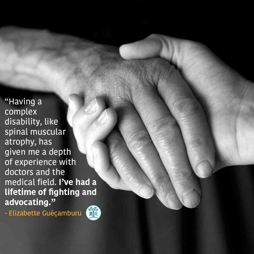 """Quote from Elizabette Guéçamburu: """"Having a complex disability, like spinal muscular atrophy, has given me a depth of experience with doctors and the medical field. I've had a lifetime of fighting and advocating."""" Black and white photo of two people holding hands, one is an older person and one a younger person. The photo is focused just on the hands."""