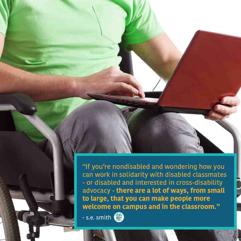 "Quote from s.e. smith: ""If you're nondisabled and wondering how you can work in solidarity with disabled classmates — or disabled and interested in cross-disability advocacy — there are a lot of ways, from small to large, that you can make people more welcome on campus and in the classroom."" A person in a manual wheelchair holds a red laptop in their lap."