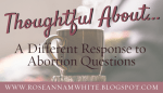 Thoughtful About . . . A Different Response to Abortion Questions