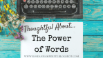 Thoughtful About . . . The Power of Words