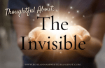 Thoughtful About . . . The Invisible