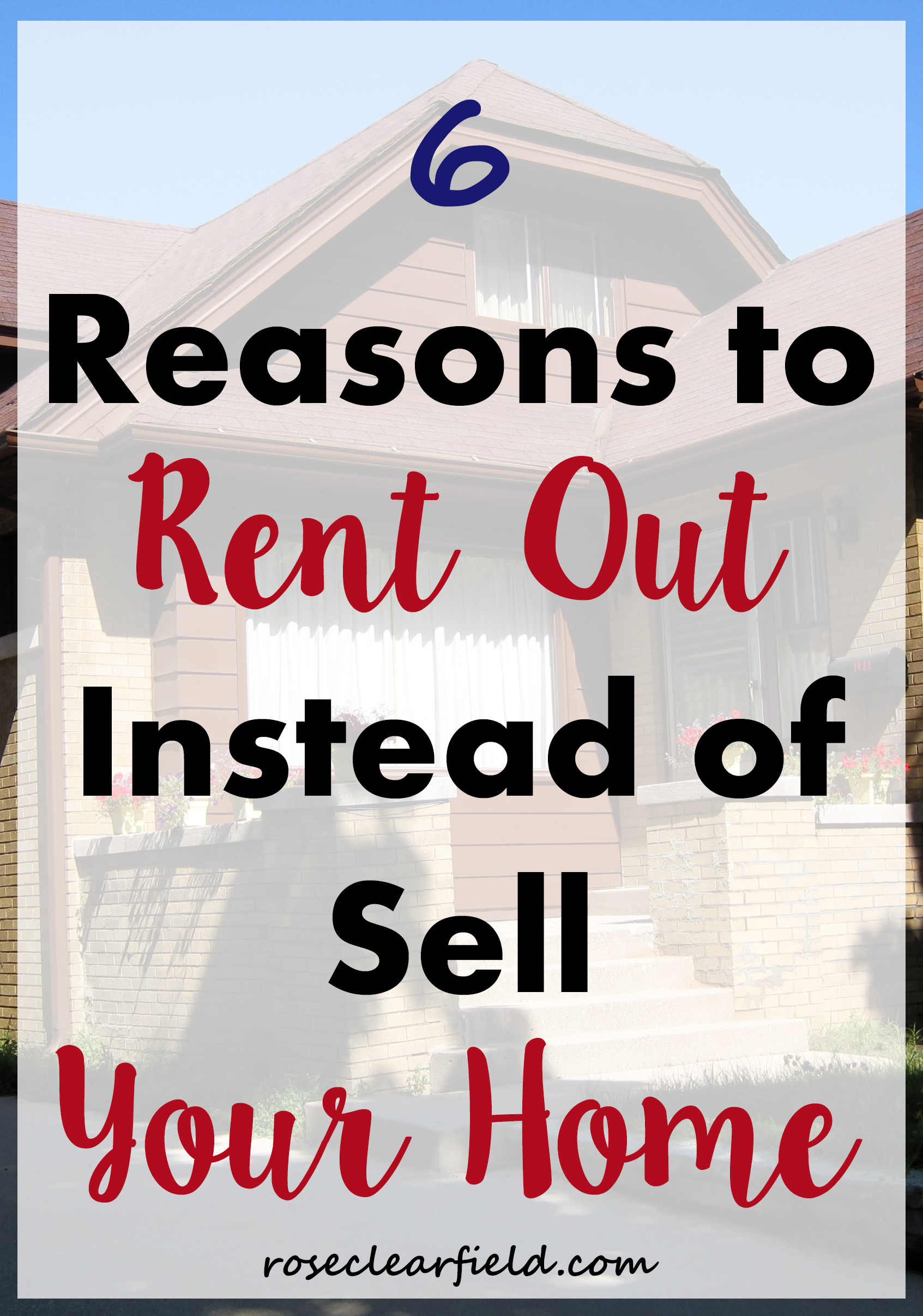 6 Reasons to Rent Out Instead of Sell Your Home | https://www.roseclearfield.com