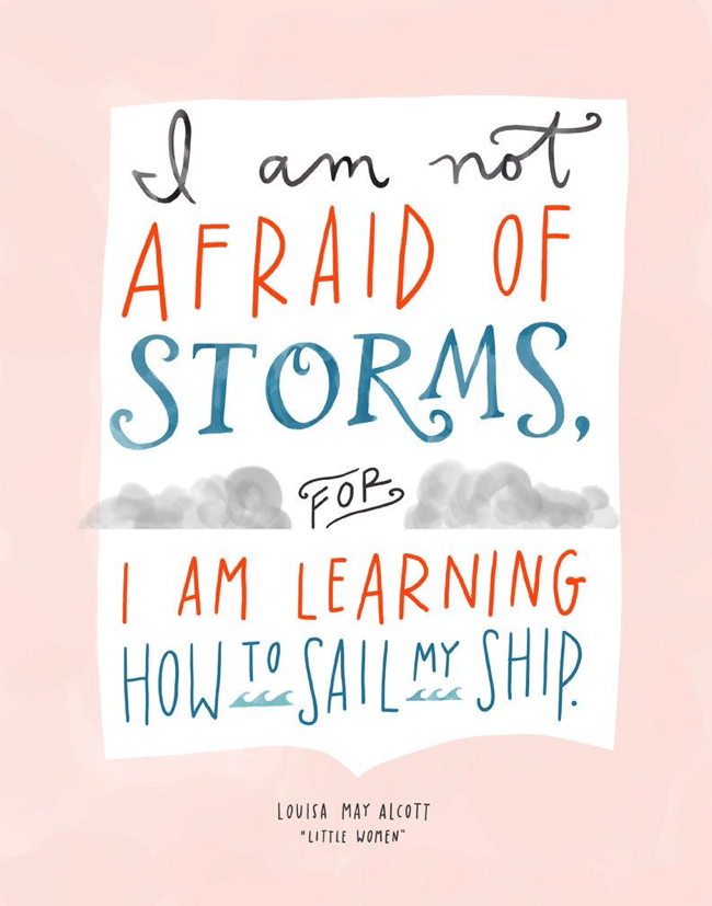 I am not afraid, for I am learning how to sail my ship.