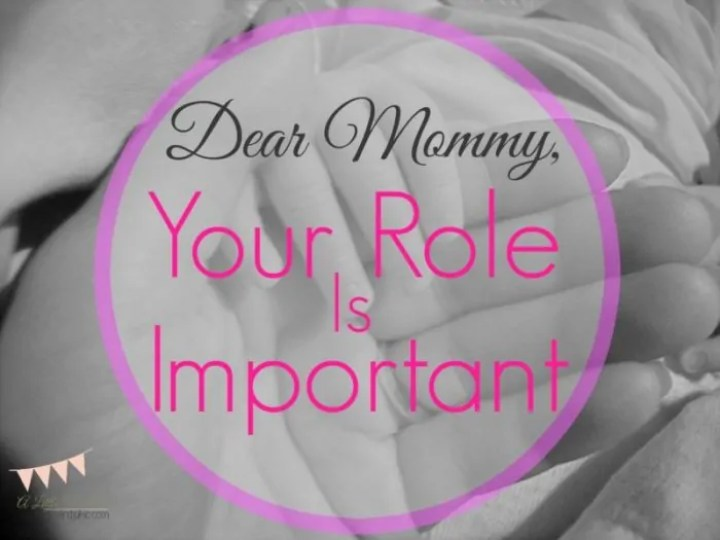 Dear Mommy, Your Role is Important