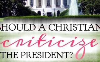 Should a Christian Criticize the President?