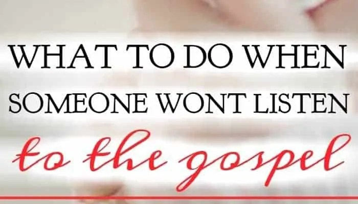 What To Do When Someone Wont Listen To the Gospel