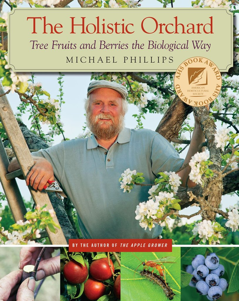 The Holistic Orchard: Tree Fruits and Berries the Biological Way, by Michael Phillips