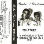 Parker and Goodman - Immature (A Collection of Love Ballads for the 80's Man)