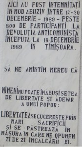 Inscription on the left: Here were abusively jailed between December 17 – 20, 1989 over 800 participants to the anticommunist revolution that began on December 16, 1989 in Timişoara. Let's always remember that: NOBODY can smother a people's thirst for freedom and truth. FREEDOM is won through great sacrifices and is kept alive to the extent that we fight against its being trampled every day.