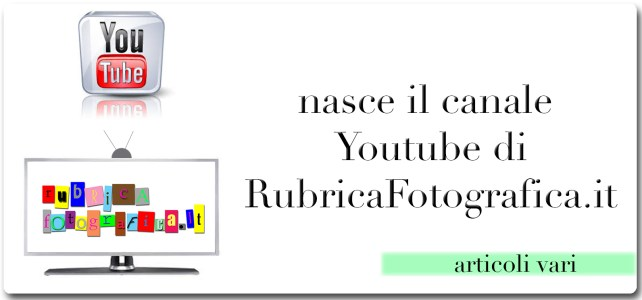 Visita il canale youtube di RubricaFotografica.it