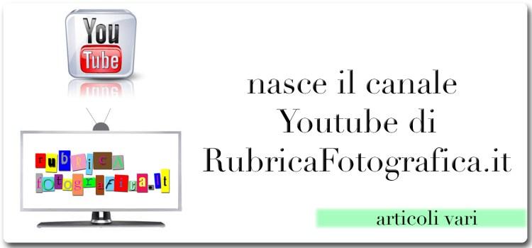Nasce il canale Youtube di RubricaFotografica.it