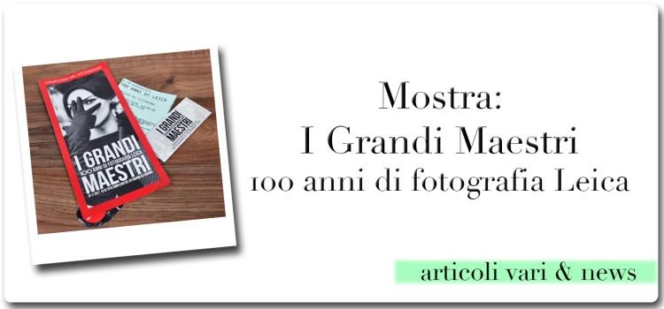 Mostra: I Grandi Maestri – 100 anni di fotografia Leica – a Roma fino al 18/2/2018