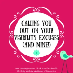 Calling You Out On Your Visibility Excuses (and Mine!)