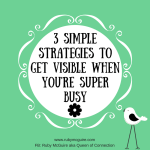 3 Simple Strategies To Get Visible When You're Super Busy