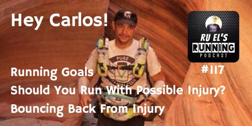 RER117 : Hey Carlos! | Running Goals | Should You Run With Possible Injury? | Bouncing Back From Injury