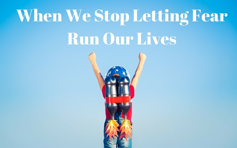 When We Stop Letting Fear Run Our Lives