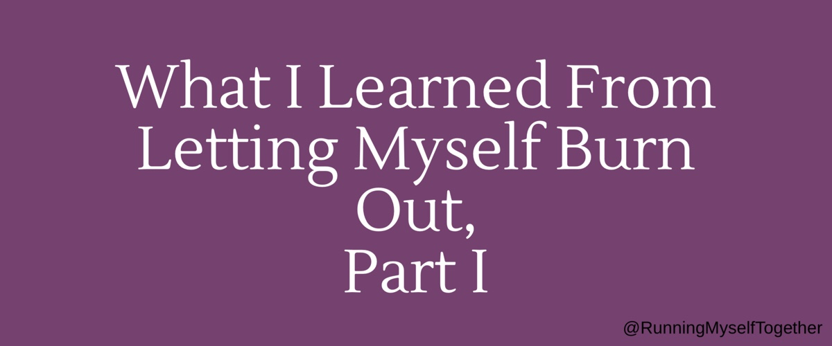 What I Learned From Letting Myself Burn Out, Part I