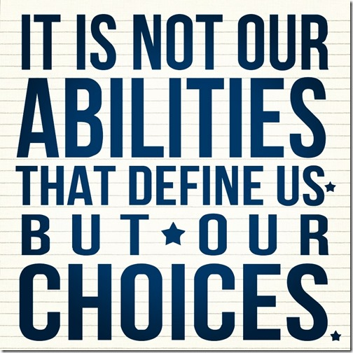 it is not our abilities that define us, but our choices