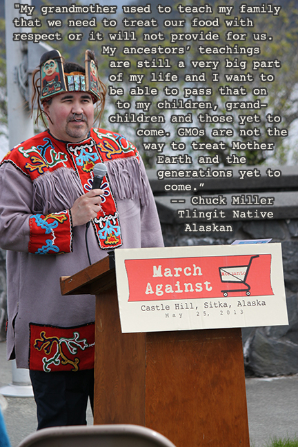 "Chuck Miller speaks at Sitka's March Against Monsanto. ""My grandmother used to teach my family that we need to treat our food with respect or it will not provide for us. GMOs are not the way to treat Mother Earth and the generations yet to come."" -- Chuck Miller, Tlingit Native Alaskan"