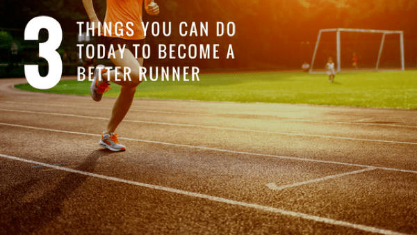 3 Things You Can Do TODAY to Become a Better Runner