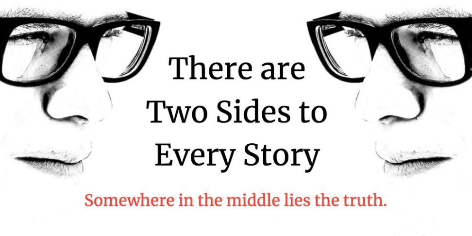 There are Two Sides to Every Story. Somewhere in the middle lies the truth.